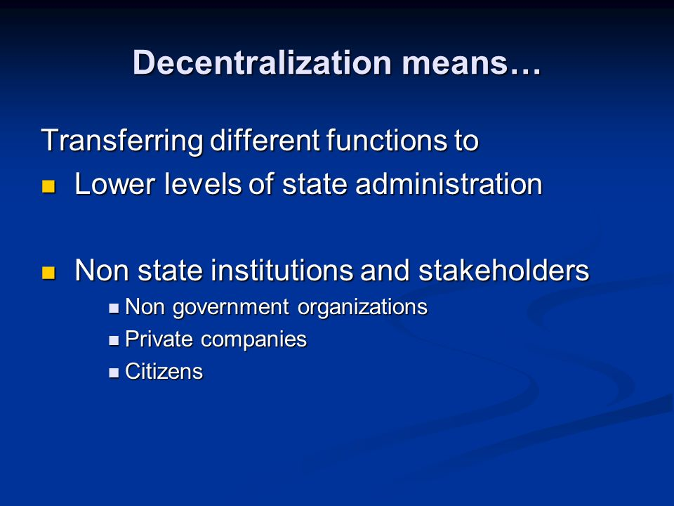 Decentralization means… Transferring different functions to Lower levels of state administration Lower levels of state administration Non state institutions and stakeholders Non state institutions and stakeholders Non government organizations Non government organizations Private companies Private companies Citizens Citizens
