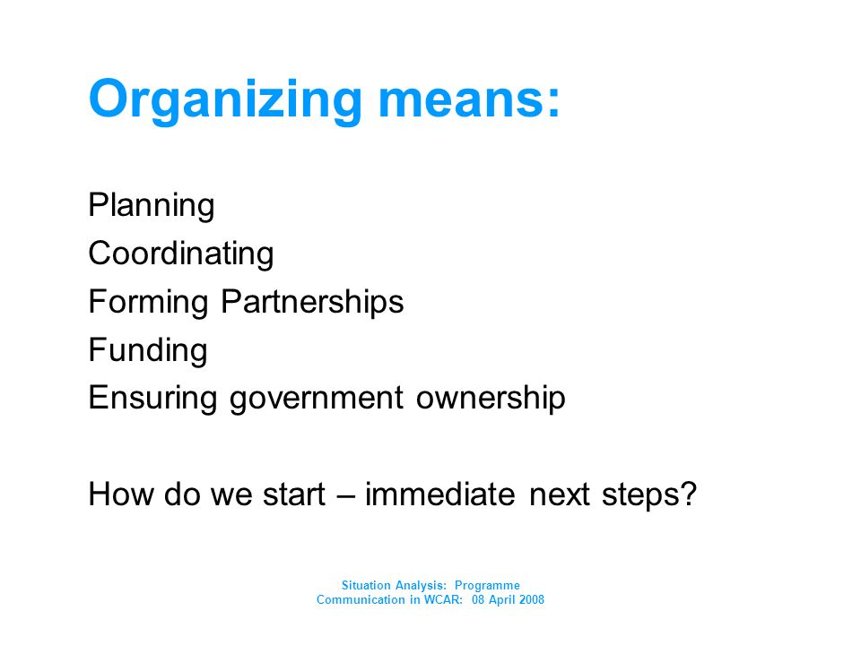 Situation Analysis: Programme Communication in WCAR: 08 April 2008 Organizing means: Planning Coordinating Forming Partnerships Funding Ensuring government ownership How do we start – immediate next steps