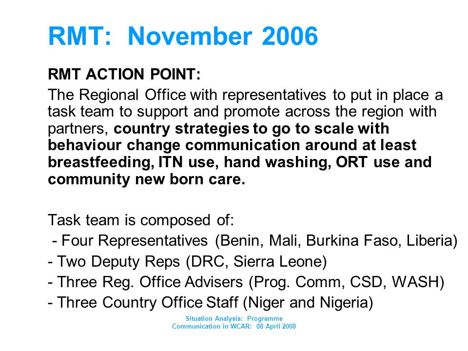 Situation Analysis: Programme Communication in WCAR: 08 April 2008 RMT: November 2006 RMT ACTION POINT: The Regional Office with representatives to put in place a task team to support and promote across the region with partners, country strategies to go to scale with behaviour change communication around at least breastfeeding, ITN use, hand washing, ORT use and community new born care.