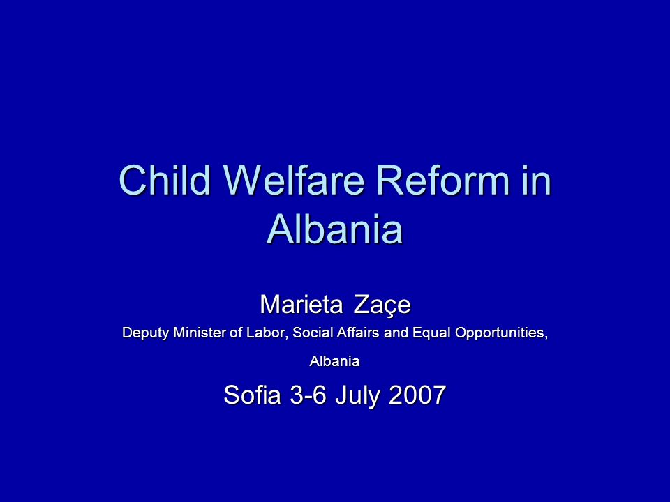 Child Welfare Reform in Albania Marieta Zaçe Deputy Minister of Labor, Social Affairs and Equal Opportunities, Albania Sofia 3-6 July 2007