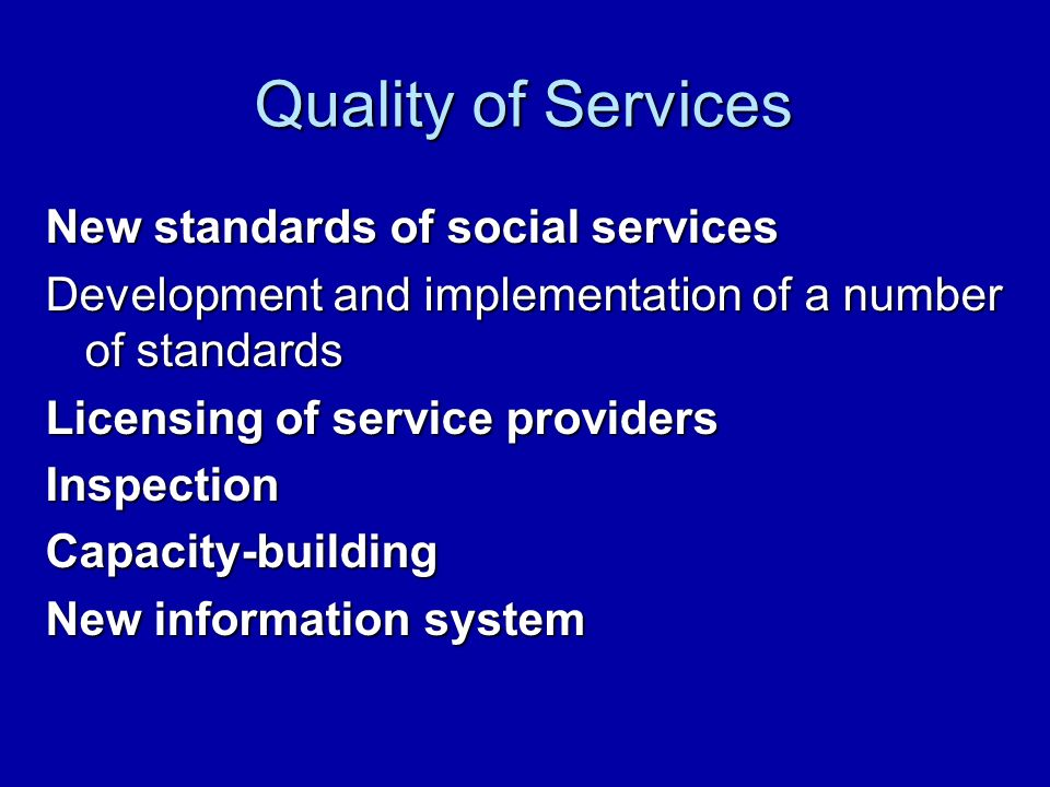 Quality of Services New standards of social services Development and implementation of a number of standards Licensing of service providers InspectionCapacity-building New information system