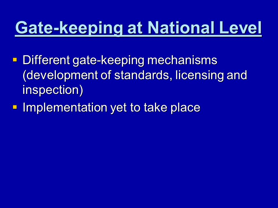 Gate-keeping at National Level Different gate-keeping mechanisms (development of standards, licensing and inspection) Different gate-keeping mechanisms (development of standards, licensing and inspection) Implementation yet to take place Implementation yet to take place