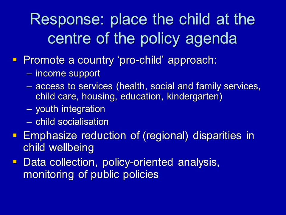 Response: place the child at the centre of the policy agenda Promote a country pro-child approach: Promote a country pro-child approach: –income support –access to services (health, social and family services, child care, housing, education, kindergarten) –youth integration –child socialisation Emphasize reduction of (regional) disparities in child wellbeing Emphasize reduction of (regional) disparities in child wellbeing Data collection, policy-oriented analysis, monitoring of public policies Data collection, policy-oriented analysis, monitoring of public policies