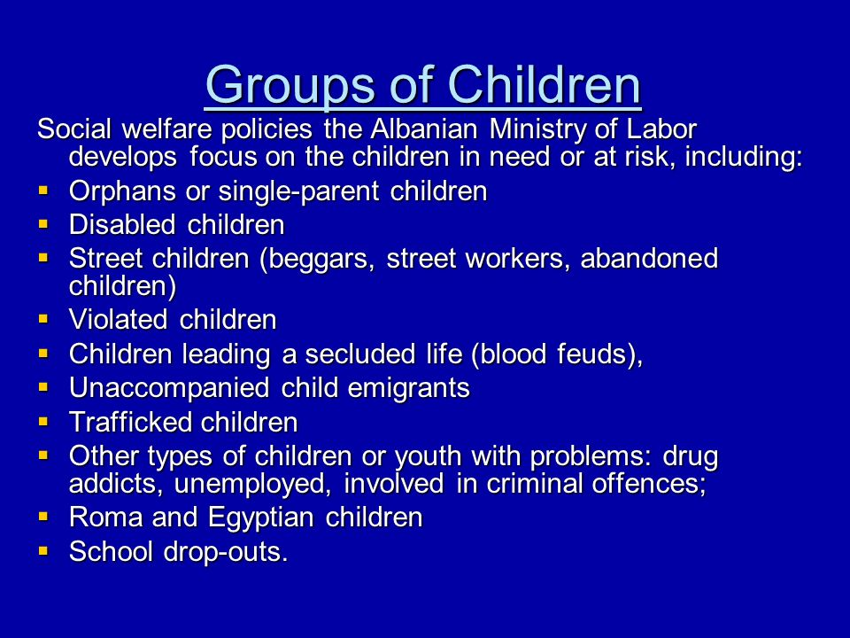 Groups of Children Social welfare policies the Albanian Ministry of Labor develops focus on the children in need or at risk, including: Orphans or single-parent children Orphans or single-parent children Disabled children Disabled children Street children (beggars, street workers, abandoned children) Street children (beggars, street workers, abandoned children) Violated children Violated children Children leading a secluded life (blood feuds), Children leading a secluded life (blood feuds), Unaccompanied child emigrants Unaccompanied child emigrants Trafficked children Trafficked children Other types of children or youth with problems: drug addicts, unemployed, involved in criminal offences; Other types of children or youth with problems: drug addicts, unemployed, involved in criminal offences; Roma and Egyptian children Roma and Egyptian children School drop-outs.