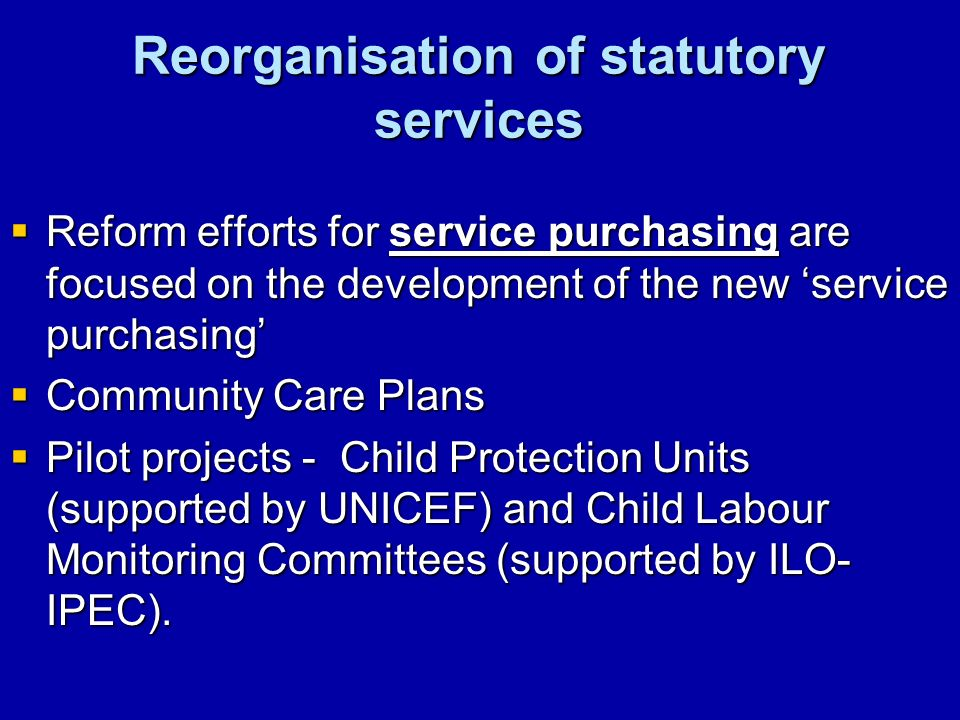 Reorganisation of statutory services Reform efforts for service purchasing are focused on the development of the new service purchasing Reform efforts for service purchasing are focused on the development of the new service purchasing Community Care Plans Community Care Plans Pilot projects - Child Protection Units (supported by UNICEF) and Child Labour Monitoring Committees (supported by ILO- IPEC).