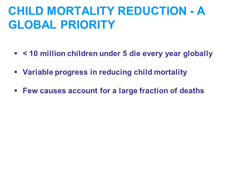CHILD MORTALITY REDUCTION - A GLOBAL PRIORITY < 10 million children under 5 die every year globally Variable progress in reducing child mortality Few causes account for a large fraction of deaths