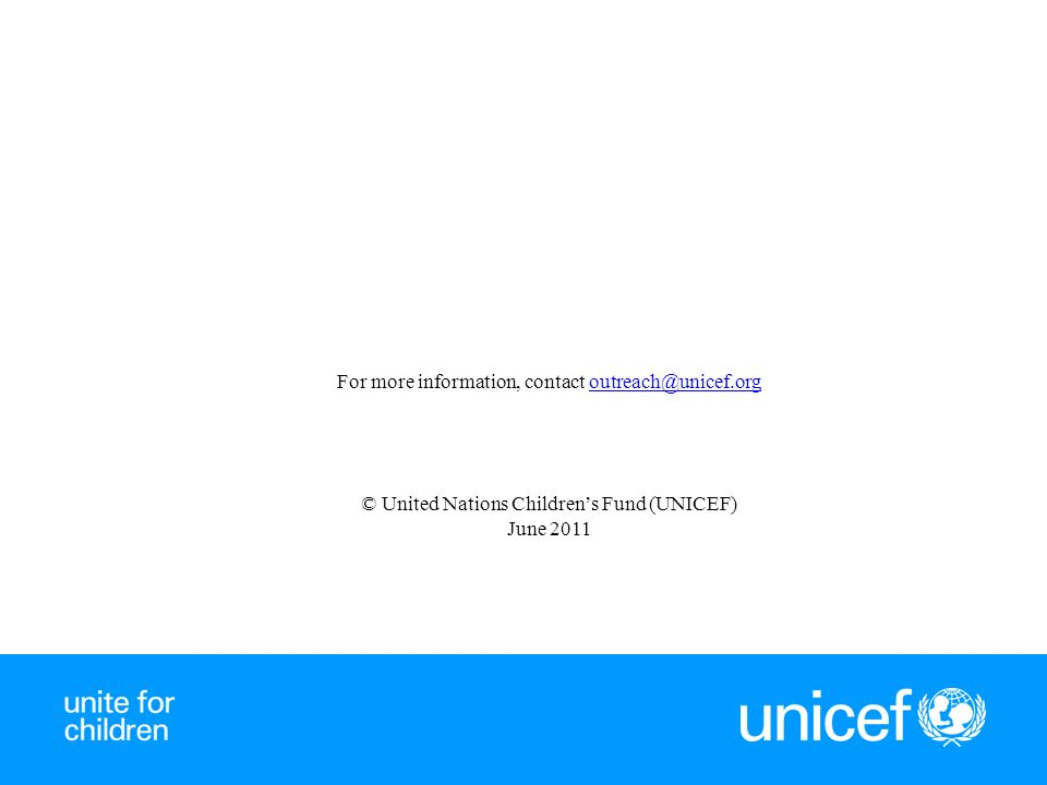 For more information, contact outreach@unicef.orgoutreach@unicef.org © United Nations Childrens Fund (UNICEF) June 2011
