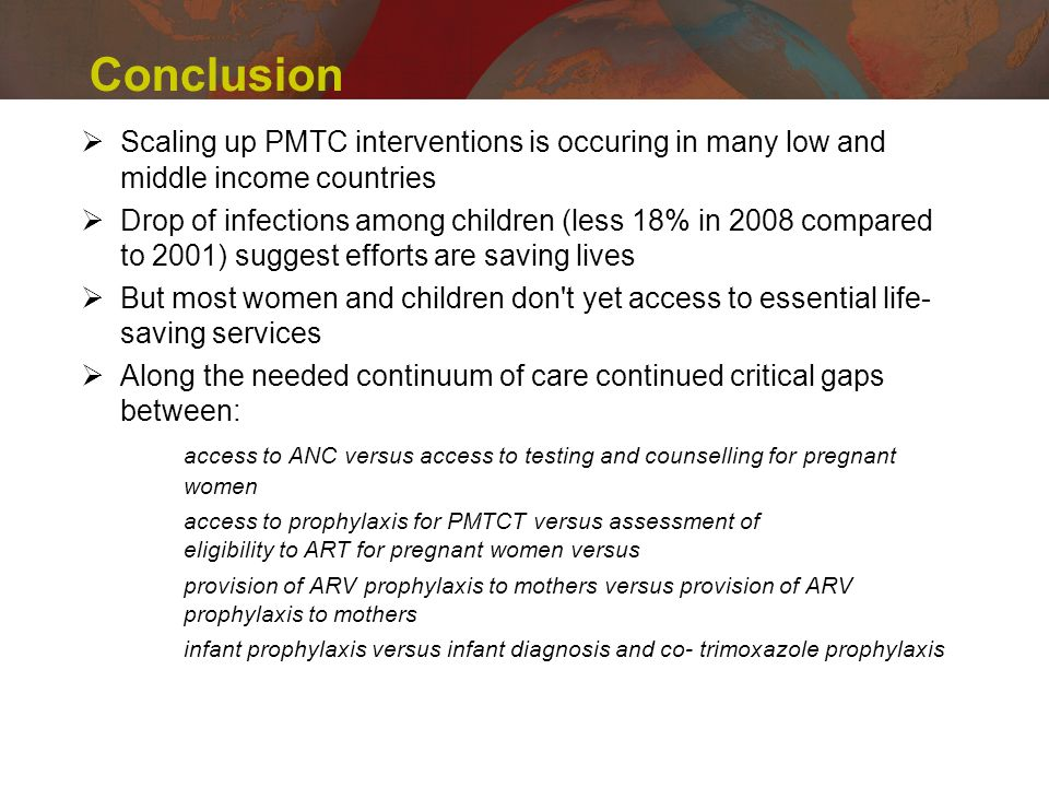 Conclusion Scaling up PMTC interventions is occuring in many low and middle income countries Drop of infections among children (less 18% in 2008 compared to 2001) suggest efforts are saving lives But most women and children don t yet access to essential life- saving services Along the needed continuum of care continued critical gaps between: access to ANC versus access to testing and counselling for pregnant women access to prophylaxis for PMTCT versus assessment of eligibility to ART for pregnant women versus provision of ARV prophylaxis to mothers versus provision of ARV prophylaxis to mothers infant prophylaxis versus infant diagnosis and co-trimoxazole prophylaxis