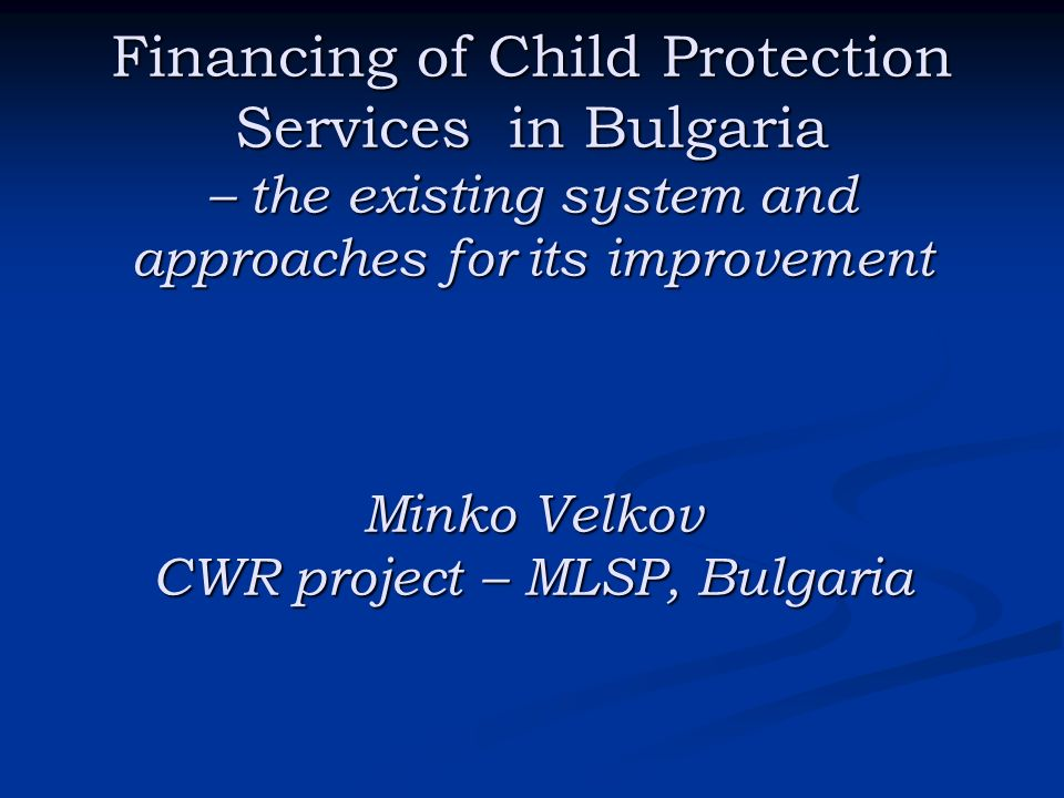 Financing of Child Protection Services in Bulgaria – the existing system and approaches for its improvement Minko Velkov CWR project – MLSP, Bulgaria