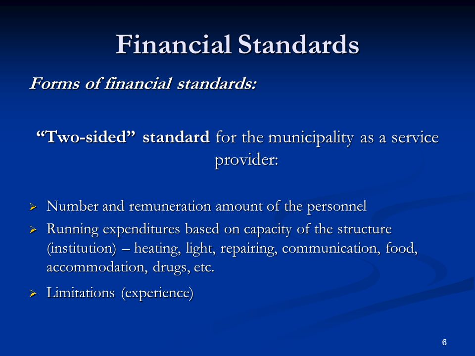6 Financial Standards Forms of financial standards: Two-sided standard for the municipality as a service provider: Number and remuneration amount of the personnel Number and remuneration amount of the personnel Running expenditures based on capacity of the structure (institution) – heating, light, repairing, communication, food, accommodation, drugs, etc.