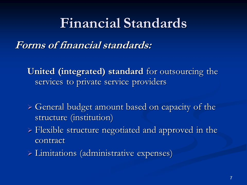 7 Financial Standards Forms of financial standards: United (integrated) standard for outsourcing the services to private service providers General budget amount based on capacity of the structure (institution) General budget amount based on capacity of the structure (institution) Flexible structure negotiated and approved in the contract Flexible structure negotiated and approved in the contract Limitations (administrative expenses) Limitations (administrative expenses)