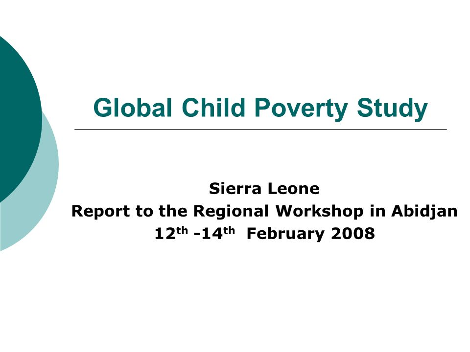 Global Child Poverty Study Sierra Leone Report to the Regional Workshop in Abidjan 12 th -14 th February 2008