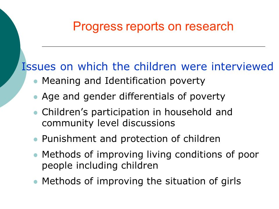 Progress reports on research Issues on which the children were interviewed Meaning and Identification poverty Age and gender differentials of poverty Childrens participation in household and community level discussions Punishment and protection of children Methods of improving living conditions of poor people including children Methods of improving the situation of girls