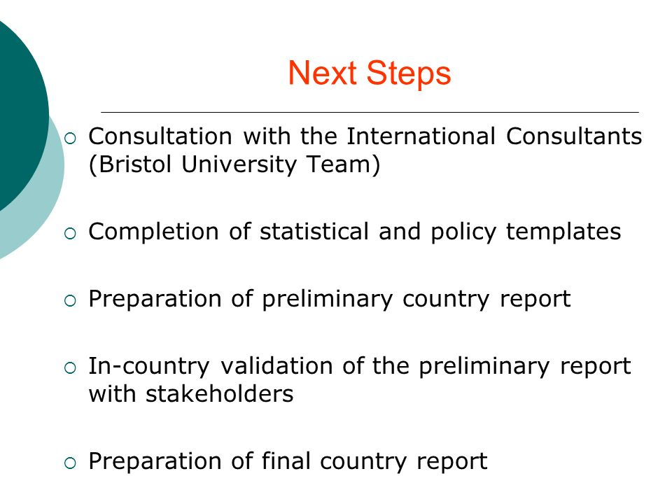 Next Steps Consultation with the International Consultants (Bristol University Team) Completion of statistical and policy templates Preparation of preliminary country report In-country validation of the preliminary report with stakeholders Preparation of final country report