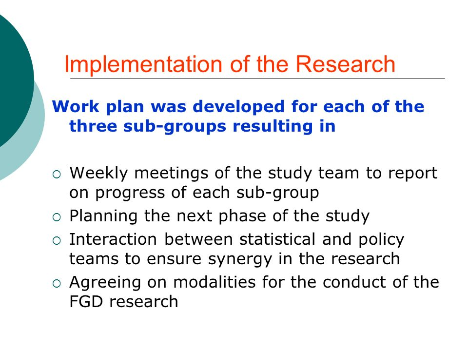 Implementation of the Research Work plan was developed for each of the three sub-groups resulting in Weekly meetings of the study team to report on progress of each sub-group Planning the next phase of the study Interaction between statistical and policy teams to ensure synergy in the research Agreeing on modalities for the conduct of the FGD research