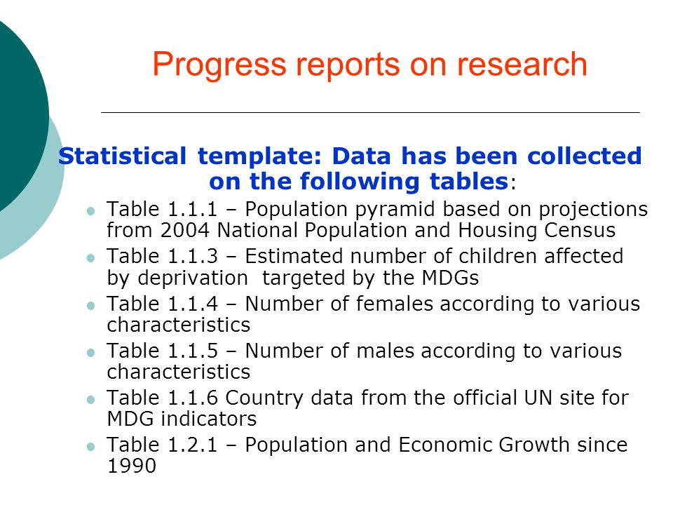 Progress reports on research Statistical template: Data has been collected on the following tables : Table – Population pyramid based on projections from 2004 National Population and Housing Census Table – Estimated number of children affected by deprivation targeted by the MDGs Table – Number of females according to various characteristics Table – Number of males according to various characteristics Table Country data from the official UN site for MDG indicators Table – Population and Economic Growth since 1990