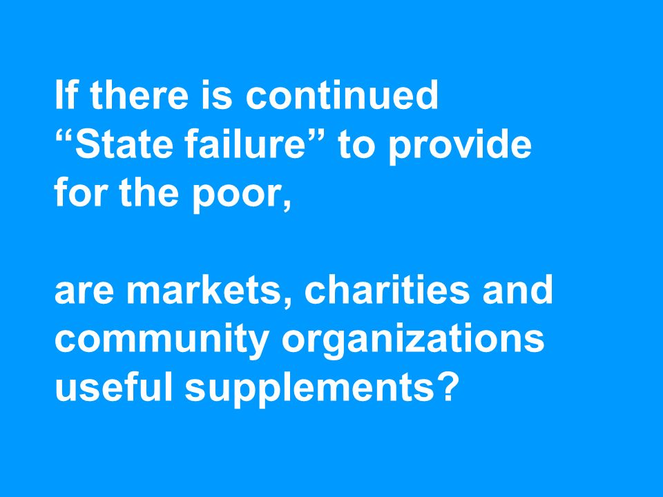 If there is continued State failure to provide for the poor, are markets, charities and community organizations useful supplements