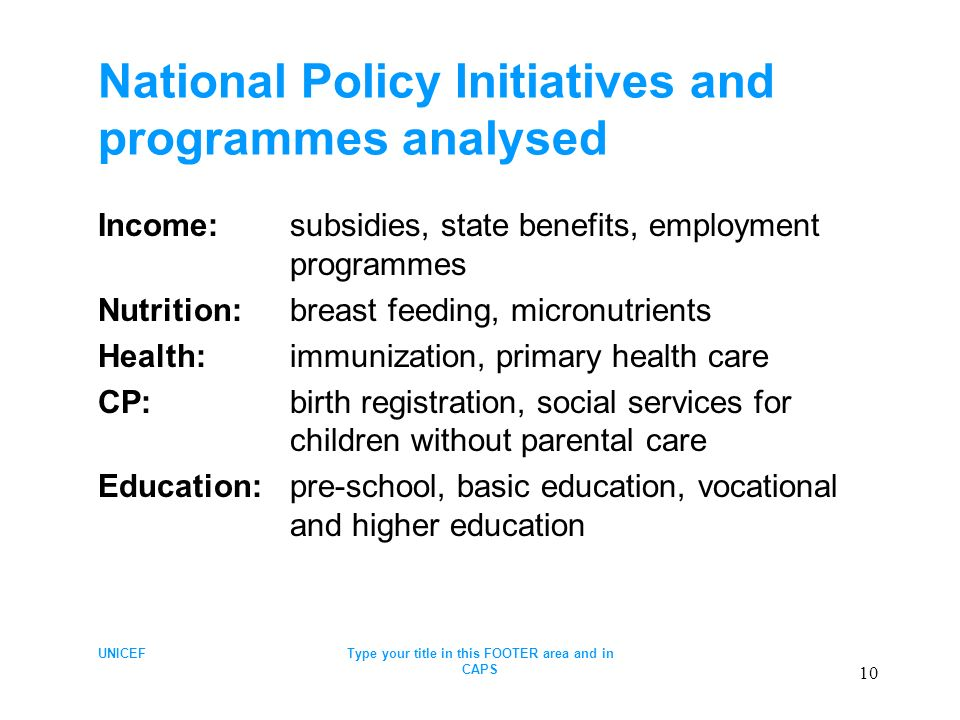 UNICEFType your title in this FOOTER area and in CAPS 10 National Policy Initiatives and programmes analysed Income: subsidies, state benefits, employment programmes Nutrition: breast feeding, micronutrients Health: immunization, primary health care CP:birth registration, social services for children without parental care Education:pre-school, basic education, vocational and higher education