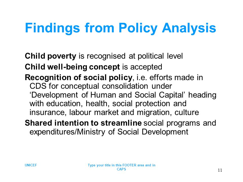 UNICEFType your title in this FOOTER area and in CAPS 11 Findings from Policy Analysis Child poverty is recognised at political level Child well-being concept is accepted Recognition of social policy, i.e.