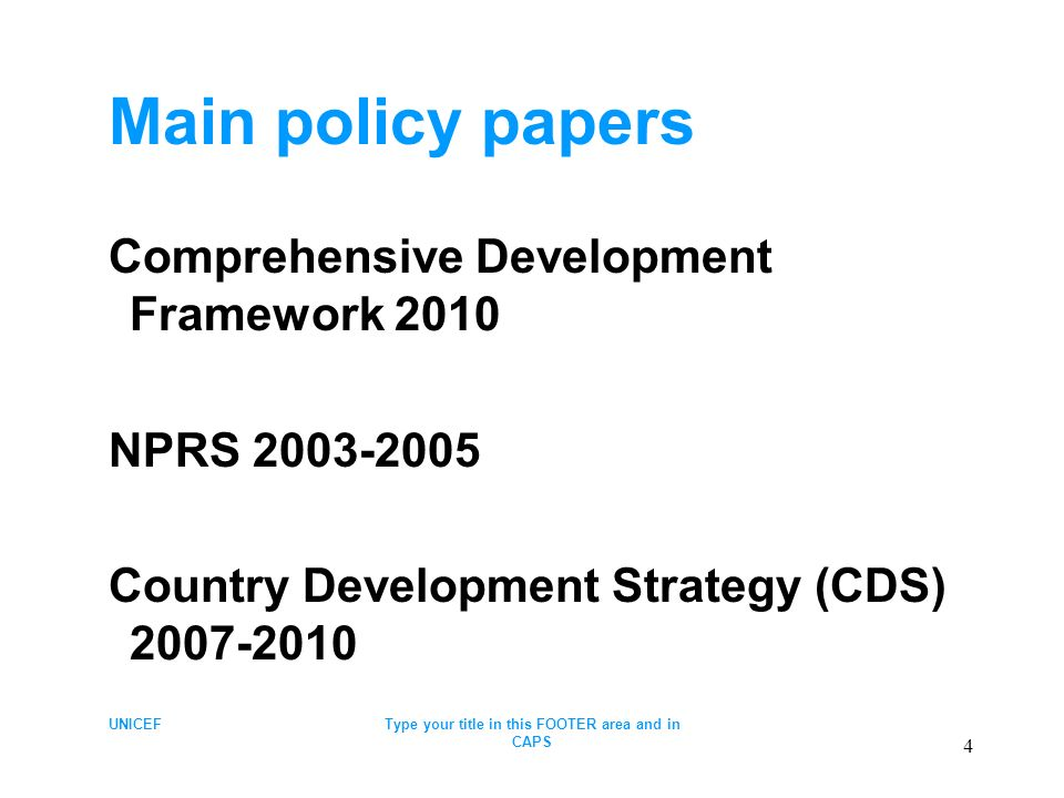 UNICEFType your title in this FOOTER area and in CAPS 4 Main policy papers Comprehensive Development Framework 2010 NPRS 2003-2005 Country Development Strategy (CDS) 2007-2010