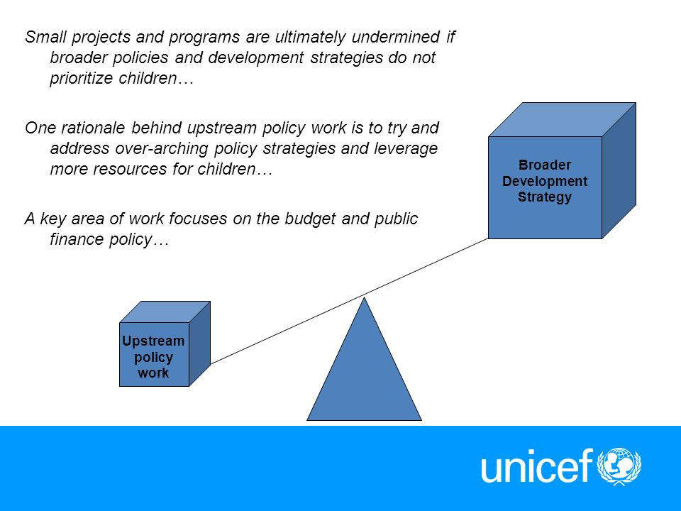 3 One rationale behind upstream policy work is to try and address over-arching policy strategies and leverage more resources for children… Upstream policy work Broader Development Strategy Small projects and programs are ultimately undermined if broader policies and development strategies do not prioritize children… A key area of work focuses on the budget and public finance policy…
