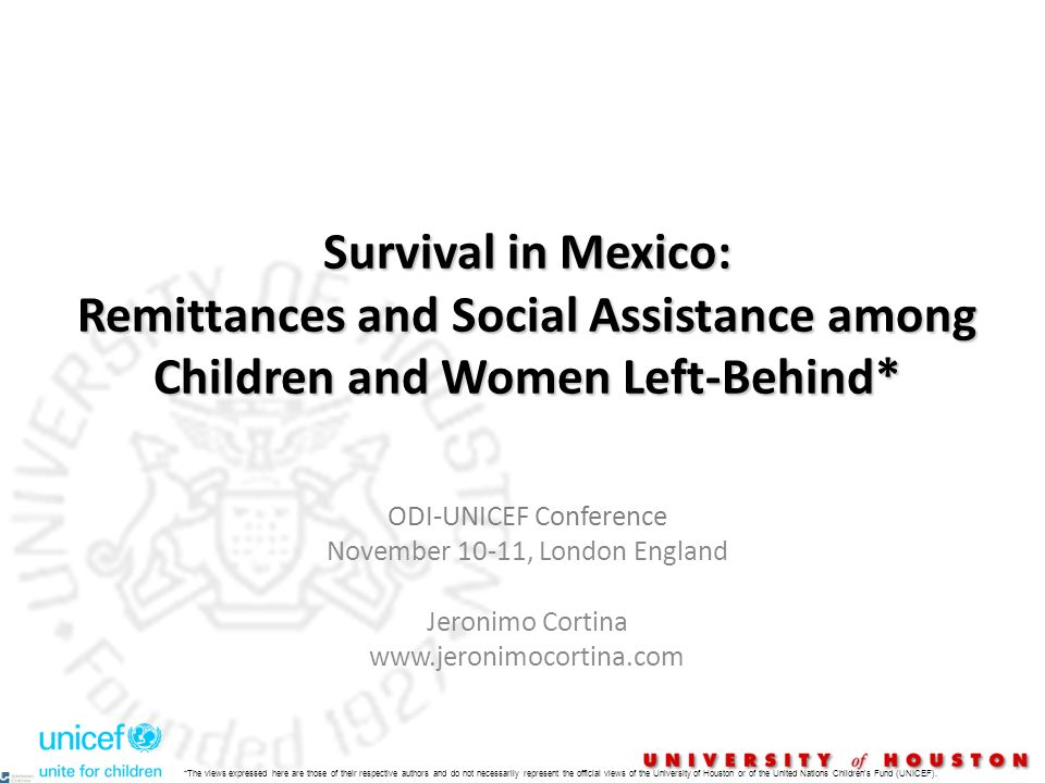 Survival in Mexico: Remittances and Social Assistance among Children and Women Left-Behind* ODI-UNICEF Conference November 10-11, London England Jeronimo Cortina www.jeronimocortina.com *The views expressed here are those of their respective authors and do not necessarily represent the official views of the University of Houston or of the United Nations Children s Fund (UNICEF).