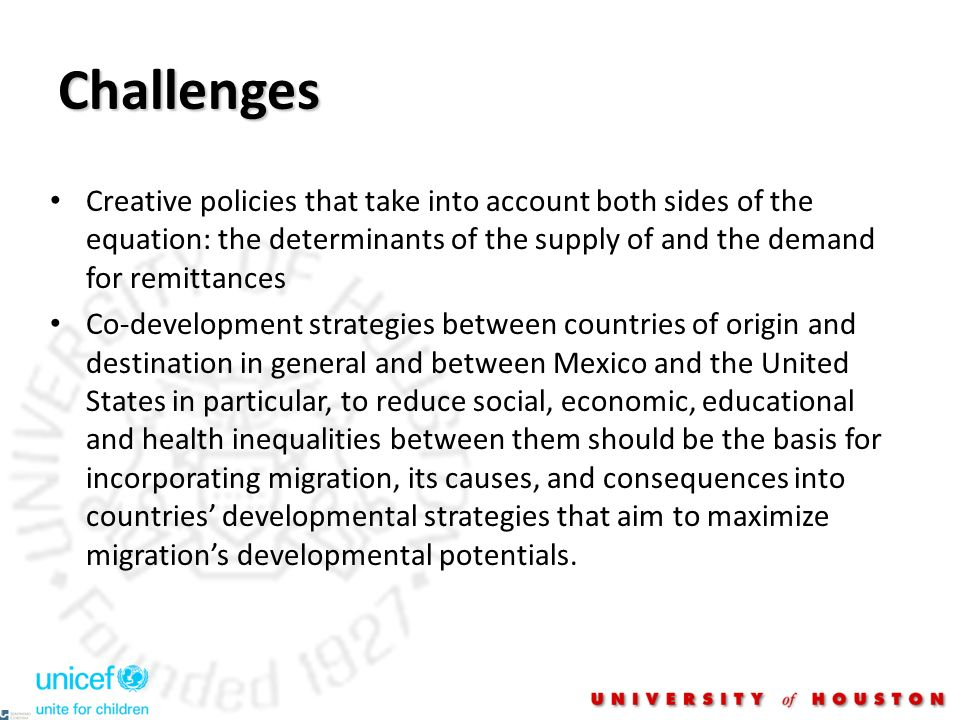 Challenges Creative policies that take into account both sides of the equation: the determinants of the supply of and the demand for remittances Co-development strategies between countries of origin and destination in general and between Mexico and the United States in particular, to reduce social, economic, educational and health inequalities between them should be the basis for incorporating migration, its causes, and consequences into countries developmental strategies that aim to maximize migrations developmental potentials.