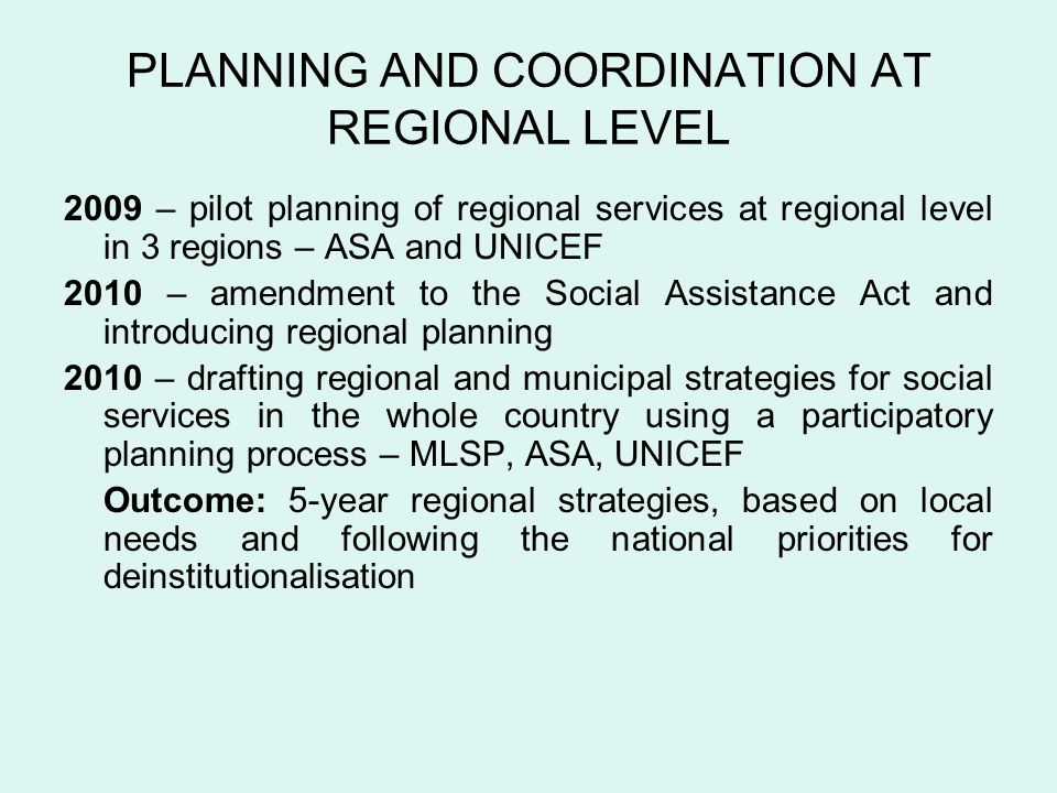 PLANNING AND COORDINATION AT REGIONAL LEVEL 2009 – pilot planning of regional services at regional level in 3 regions – ASA and UNICEF 2010 – amendment to the Social Assistance Act and introducing regional planning 2010 – drafting regional and municipal strategies for social services in the whole country using a participatory planning process – MLSP, ASA, UNICEF Outcome: 5-year regional strategies, based on local needs and following the national priorities for deinstitutionalisation