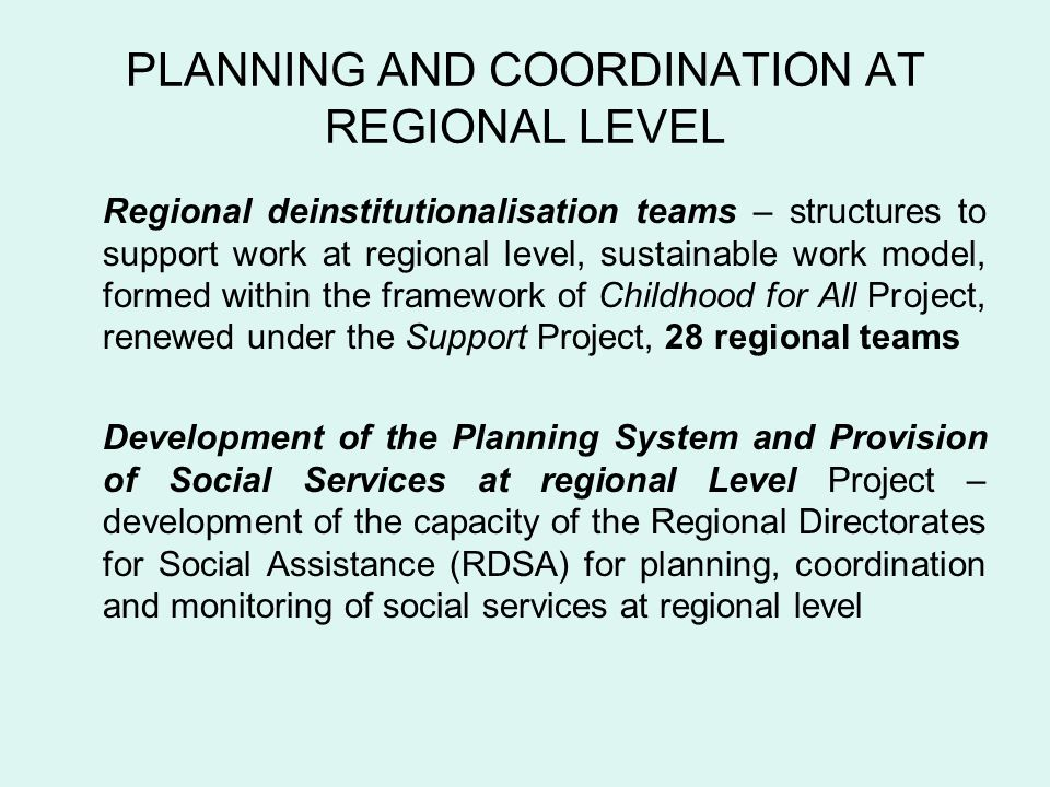 PLANNING AND COORDINATION AT REGIONAL LEVEL Regional deinstitutionalisation teams – structures to support work at regional level, sustainable work model, formed within the framework of Childhood for All Project, renewed under the Support Project, 28 regional teams Development of the Planning System and Provision of Social Services at regional Level Project – development of the capacity of the Regional Directorates for Social Assistance (RDSA) for planning, coordination and monitoring of social services at regional level