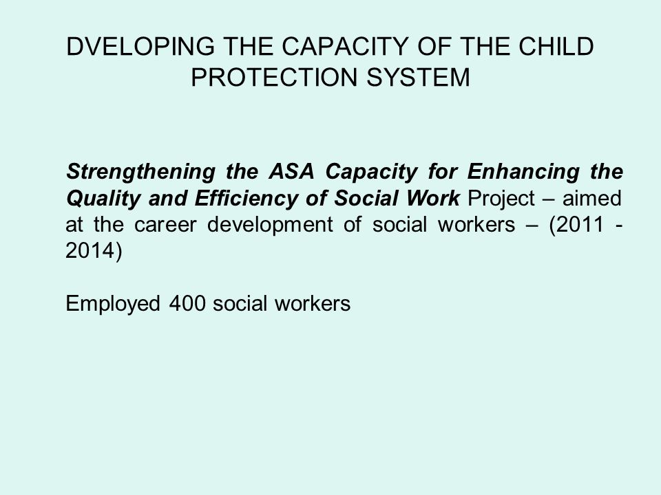 DVELOPING THE CAPACITY OF THE CHILD PROTECTION SYSTEM Strengthening the ASA Capacity for Enhancing the Quality and Efficiency of Social Work Project – aimed at the career development of social workers – ( ) Employed 400 social workers
