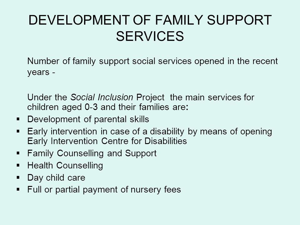 DEVELOPMENT OF FAMILY SUPPORT SERVICES Number of family support social services opened in the recent years - Under the Social Inclusion Project the main services for children aged 0-3 and their families are: Development of parental skills Early intervention in case of a disability by means of opening Early Intervention Centre for Disabilities Family Counselling and Support Health Counselling Day child care Full or partial payment of nursery fees