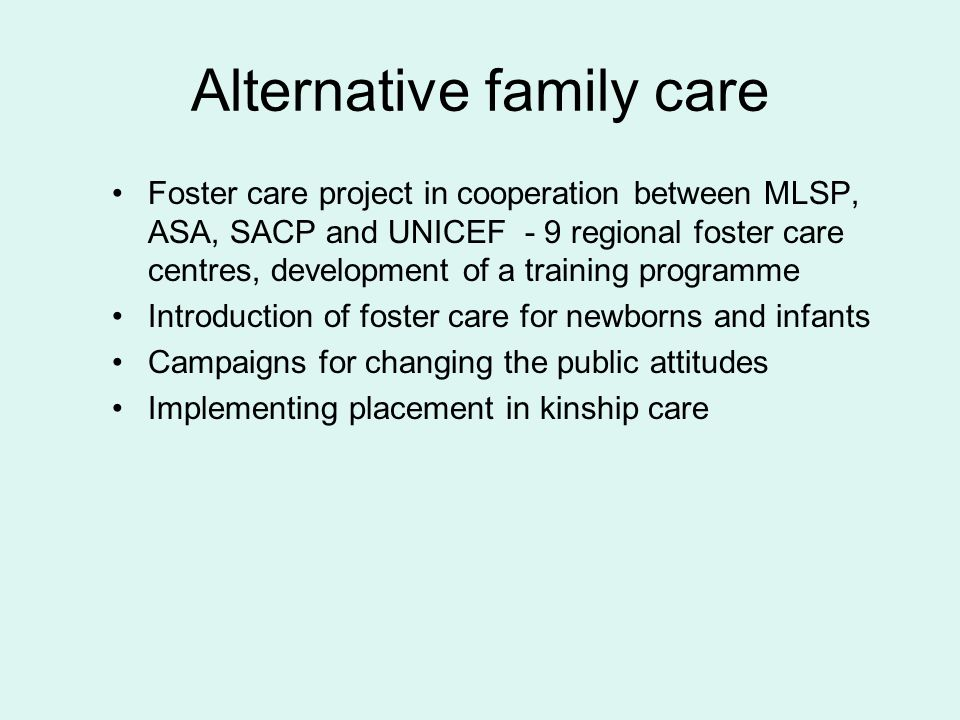 Alternative family care Foster care project in cooperation between MLSP, ASA, SACP and UNICEF - 9 regional foster care centres, development of a training programme Introduction of foster care for newborns and infants Campaigns for changing the public attitudes Implementing placement in kinship care