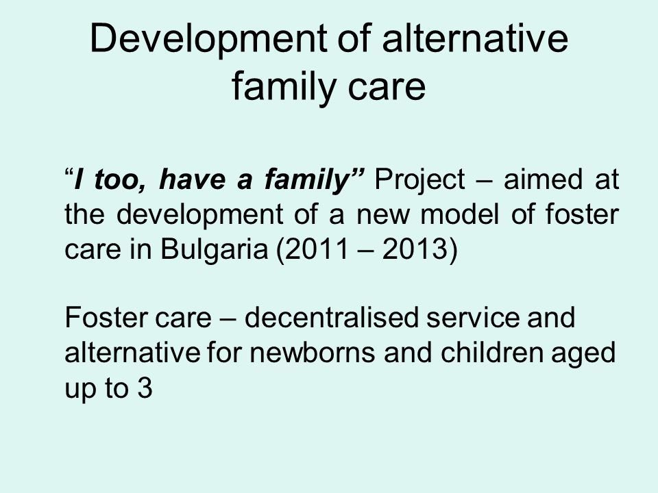 Development of alternative family care I too, have a family Project – aimed at the development of a new model of foster care in Bulgaria (2011 – 2013) Foster care – decentralised service and alternative for newborns and children aged up to 3