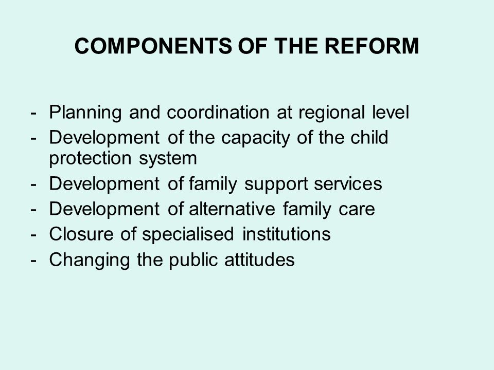 COMPONENTS OF THE REFORM -Planning and coordination at regional level -Development of the capacity of the child protection system -Development of family support services -Development of alternative family care -Closure of specialised institutions -Changing the public attitudes