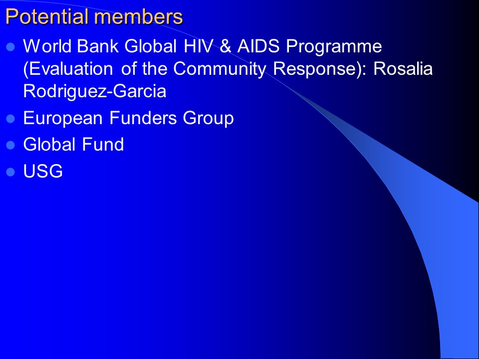Potential members World Bank Global HIV & AIDS Programme (Evaluation of the Community Response): Rosalia Rodriguez-Garcia European Funders Group Global Fund USG