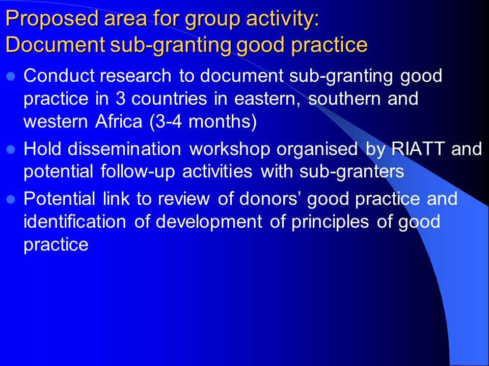 Proposed area for group activity: Document sub-granting good practice Conduct research to document sub-granting good practice in 3 countries in eastern, southern and western Africa (3-4 months) Hold dissemination workshop organised by RIATT and potential follow-up activities with sub-granters Potential link to review of donors good practice and identification of development of principles of good practice