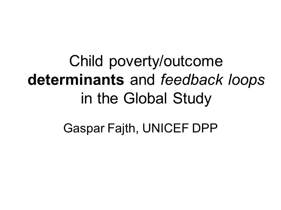 Child poverty/outcome determinants and feedback loops in the Global Study Gaspar Fajth, UNICEF DPP