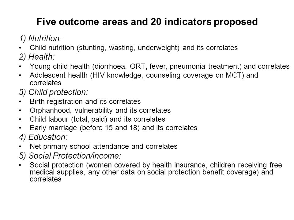 Five outcome areas and 20 indicators proposed 1) Nutrition: Child nutrition (stunting, wasting, underweight) and its correlates 2) Health: Young child health (diorrhoea, ORT, fever, pneumonia treatment) and correlates Adolescent health (HIV knowledge, counseling coverage on MCT) and correlates 3) Child protection: Birth registration and its correlates Orphanhood, vulnerability and its correlates Child labour (total, paid) and its correlates Early marriage (before 15 and 18) and its correlates 4) Education: Net primary school attendance and correlates 5) Social Protection/income: Social protection (women covered by health insurance, children receiving free medical supplies, any other data on social protection benefit coverage) and correlates