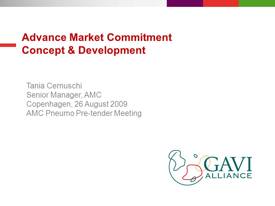 Advance Market Commitment Concept & Development Tania Cernuschi Senior Manager, AMC Copenhagen, 26 August 2009 AMC Pneumo Pre-tender Meeting