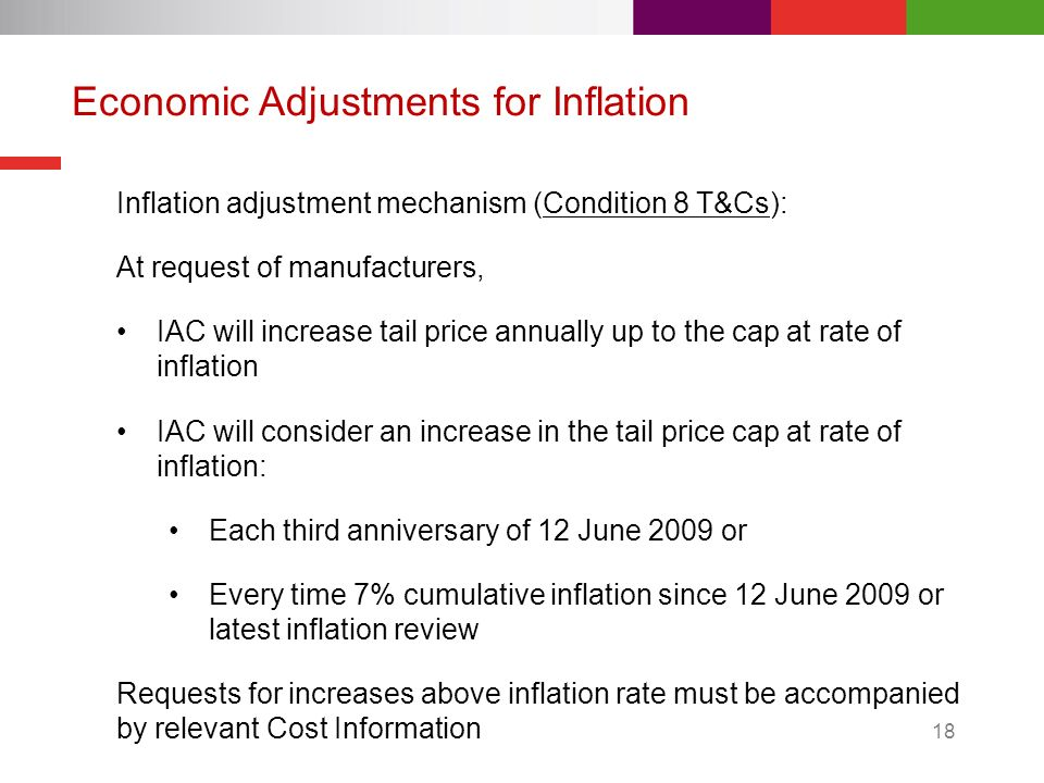 18 Economic Adjustments for Inflation Inflation adjustment mechanism (Condition 8 T&Cs): At request of manufacturers, IAC will increase tail price annually up to the cap at rate of inflation IAC will consider an increase in the tail price cap at rate of inflation: Each third anniversary of 12 June 2009 or Every time 7% cumulative inflation since 12 June 2009 or latest inflation review Requests for increases above inflation rate must be accompanied by relevant Cost Information