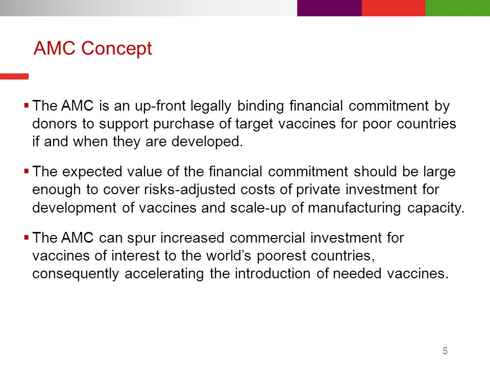 The AMC is an up-front legally binding financial commitment by donors to support purchase of target vaccines for poor countries if and when they are developed.