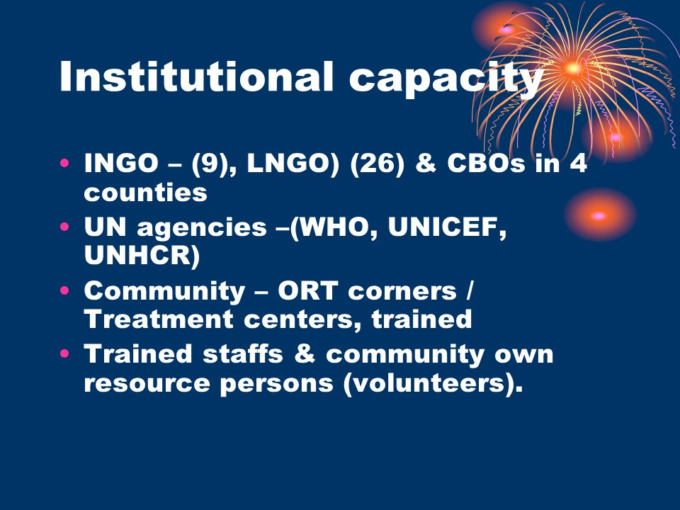 Institutional capacity INGO – (9), LNGO) (26) & CBOs in 4 counties UN agencies –(WHO, UNICEF, UNHCR) Community – ORT corners / Treatment centers, trained Trained staffs & community own resource persons (volunteers).