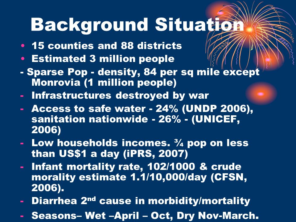 Background Situation 15 counties and 88 districts Estimated 3 million people - Sparse Pop - density, 84 per sq mile except Monrovia (1 million people) -Infrastructures destroyed by war -Access to safe water - 24% (UNDP 2006), sanitation nationwide - 26% - (UNICEF, 2006) -Low households incomes.