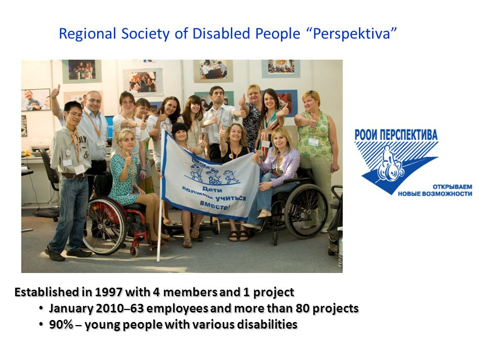 Regional Society of Disabled People Perspektiva Established in 1997 with 4 members and 1 project January 2010 – 63 employees and more than 80 projects January 2010 – 63 employees and more than 80 projects 90% – young people with various disabilities 90% – young people with various disabilities