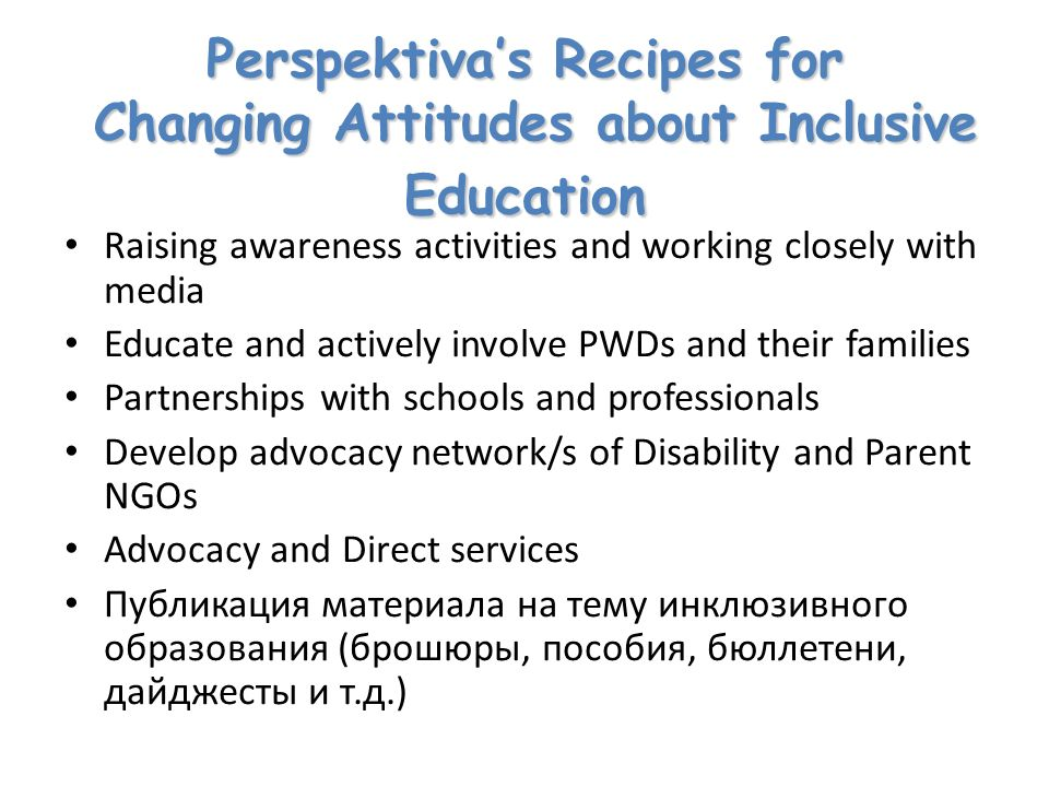 Perspektivas Recipes for Changing Attitudes about Inclusive Education Raising awareness activities and working closely with media Educate and actively involve PWDs and their families Partnerships with schools and professionals Develop advocacy network/s of Disability and Parent NGOs Advocacy and Direct services Публикация материала на тему инклюзивного образования (брошюры, пособия, бюллетени, дайджесты и т.д.)