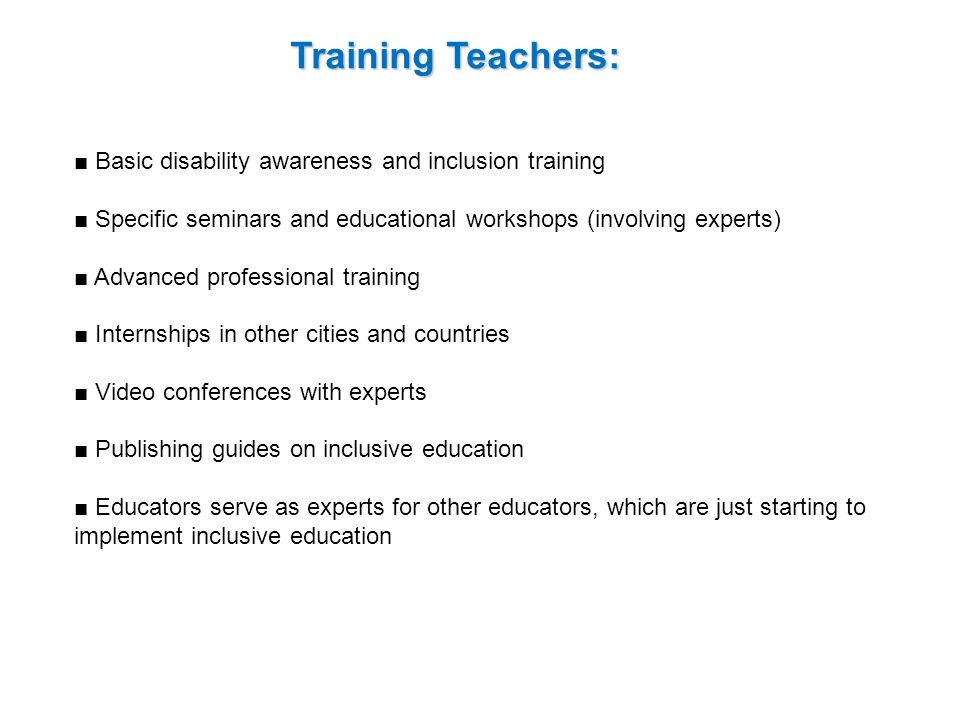 Training Teachers: Basic disability awareness and inclusion training Specific seminars and educational workshops (involving experts) Advanced professional training Internships in other cities and countries Video conferences with experts Publishing guides on inclusive education Educators serve as experts for other educators, which are just starting to implement inclusive education