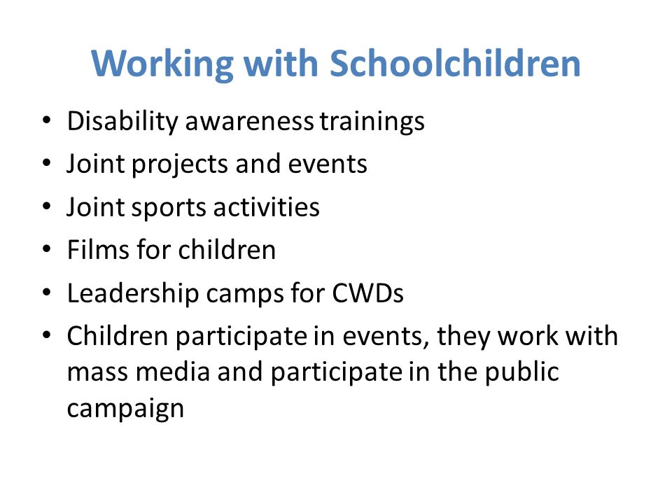 Working with Schoolchildren Disability awareness trainings Joint projects and events Joint sports activities Films for children Leadership camps for CWDs Children participate in events, they work with mass media and participate in the public campaign