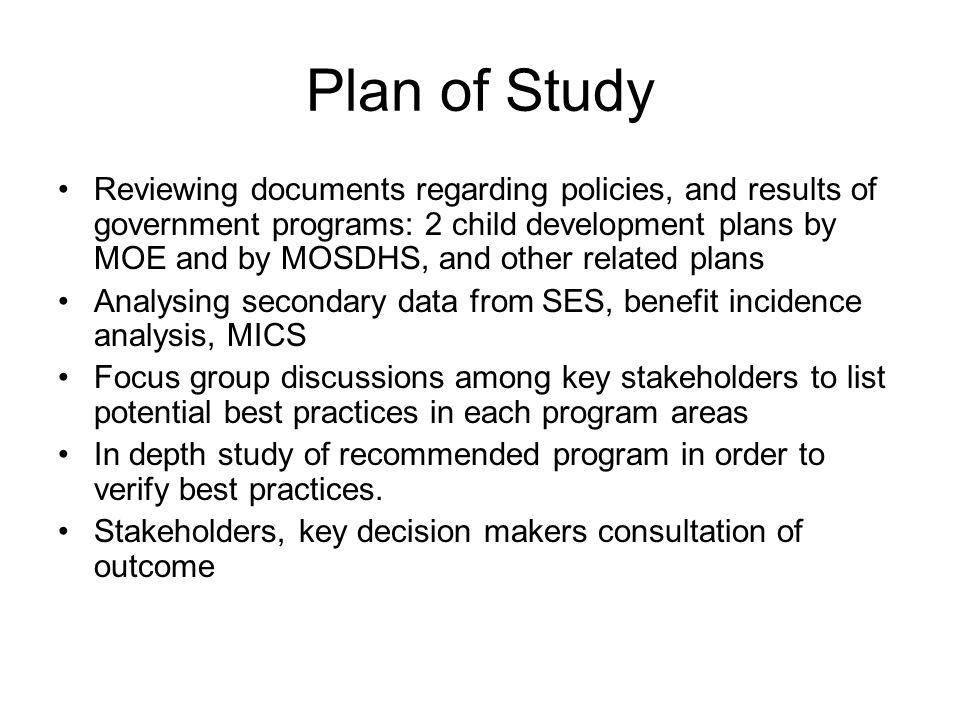 Plan of Study Reviewing documents regarding policies, and results of government programs: 2 child development plans by MOE and by MOSDHS, and other related plans Analysing secondary data from SES, benefit incidence analysis, MICS Focus group discussions among key stakeholders to list potential best practices in each program areas In depth study of recommended program in order to verify best practices.