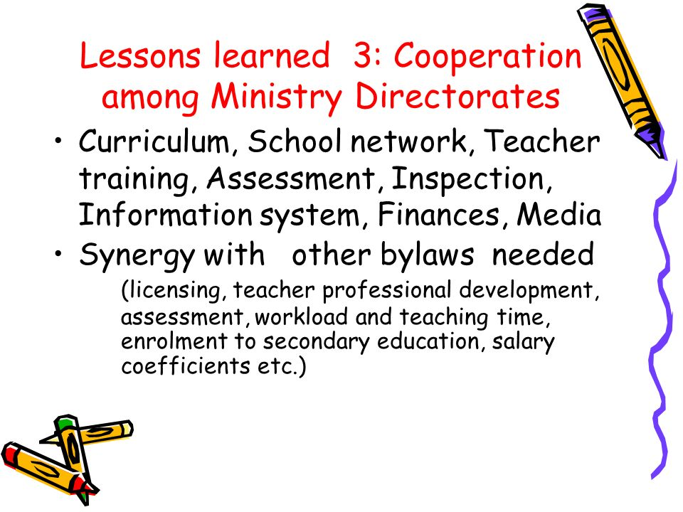 Lessons learned 3: Cooperation among Ministry Directorates Curriculum, School network, Teacher training, Assessment, Inspection, Information system, Finances, Media Synergy with other bylaws needed (licensing, teacher professional development, assessment, workload and teaching time, enrolment to secondary education, salary coefficients etc.)