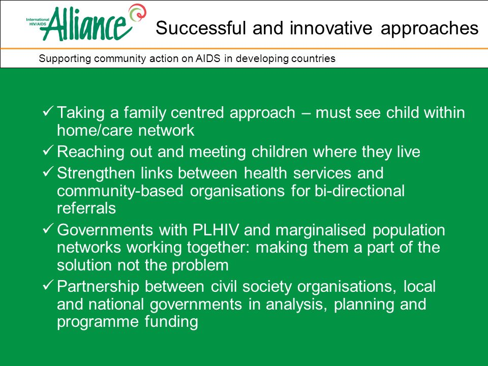 Supporting community action on AIDS in developing countries Successful and innovative approaches Taking a family centred approach – must see child within home/care network Reaching out and meeting children where they live Strengthen links between health services and community-based organisations for bi-directional referrals Governments with PLHIV and marginalised population networks working together: making them a part of the solution not the problem Partnership between civil society organisations, local and national governments in analysis, planning and programme funding